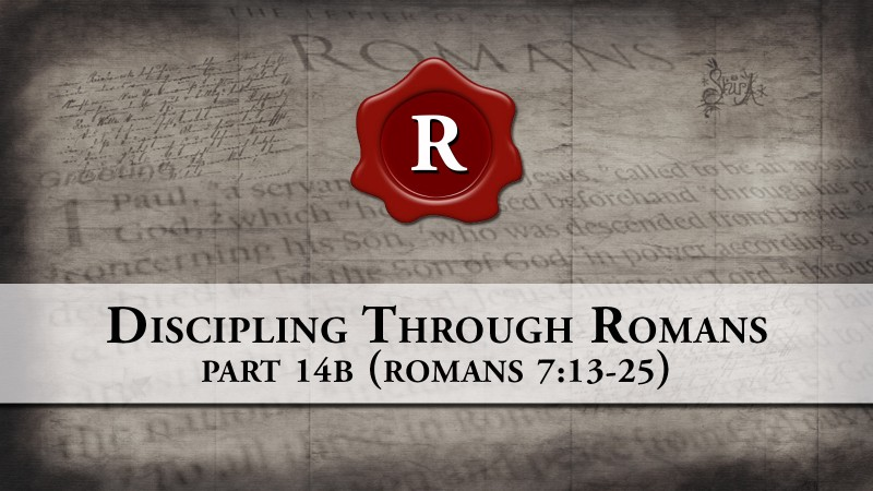 Discipling through Romans, part 14 (Continued) Romans 7:13-25