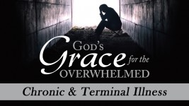 God's Grace for the Overwhelmed:  Chronic and Terminal Illness