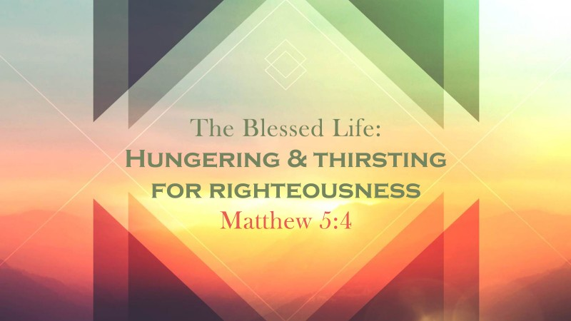 The Blessed Life: Hungering and Thirsting for Righteousness