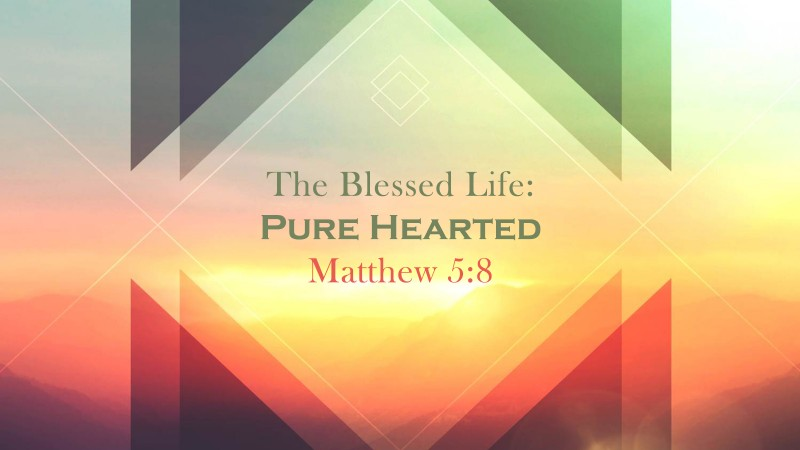 The Blessed Life: Being Pure Hearted