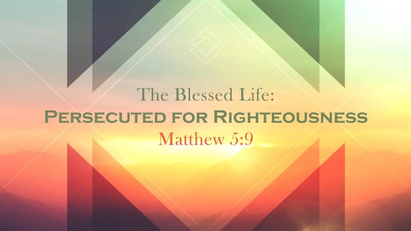 The Blessed Life: Persecution for Righteousness