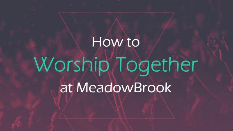 How to Worship Together at MeadowBrook