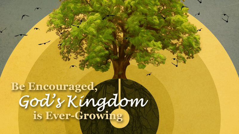 Be Encouraged, God's Kingdom is Ever-Growing