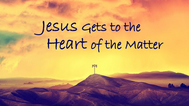 Jesus Gets to the Heart of the Matter